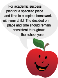 For academic success, plan for a specified place and time to complete homework with your child. The decided on place and time should should remain consistent throughout the school year.